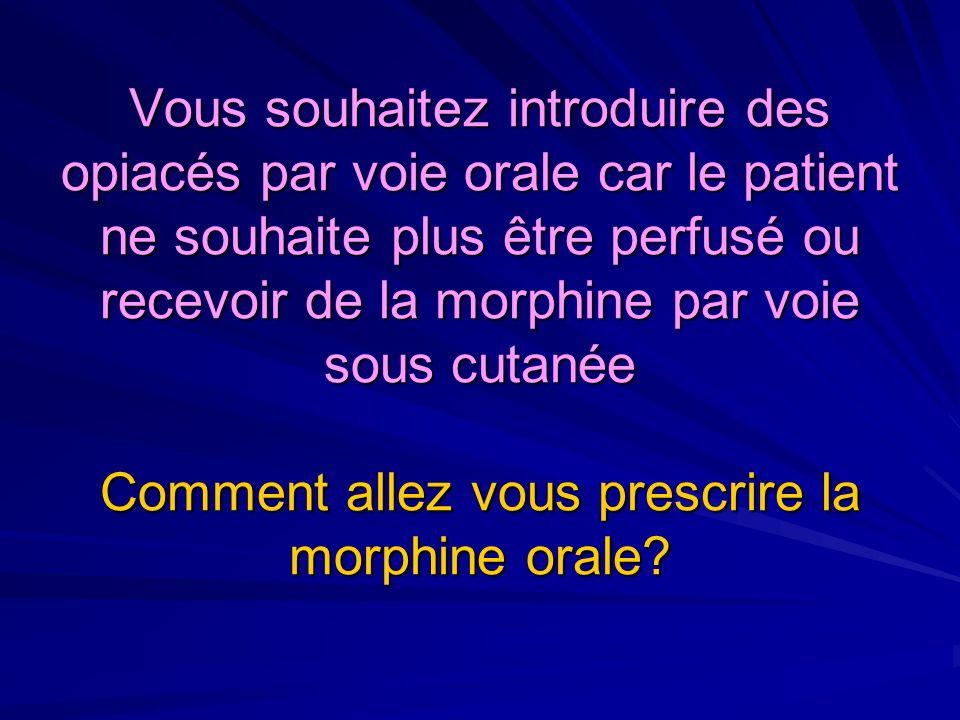 Vous souhaitez introduire des opiacés par voie orale car le patient ne souhaite plus être perfusé ou recevoir de la morphine par voie sous cutanée Comment allez vous prescrire la morphine orale