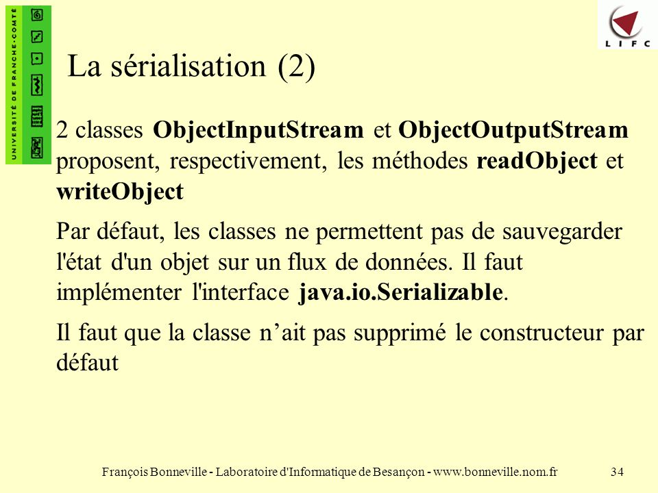 La sérialisation (2) 2 classes ObjectInputStream et ObjectOutputStream proposent, respectivement, les méthodes readObject et writeObject.