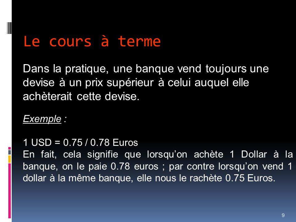 Le cours à terme Dans la pratique, une banque vend toujours une devise à un prix supérieur à celui auquel elle achèterait cette devise.