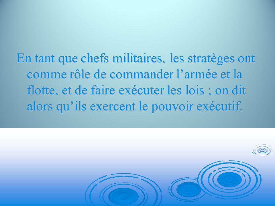 En tant que chefs militaires, les stratèges ont comme rôle de commander l'armée et la flotte, et de faire exécuter les lois ; on dit alors qu'ils exercent le pouvoir exécutif.