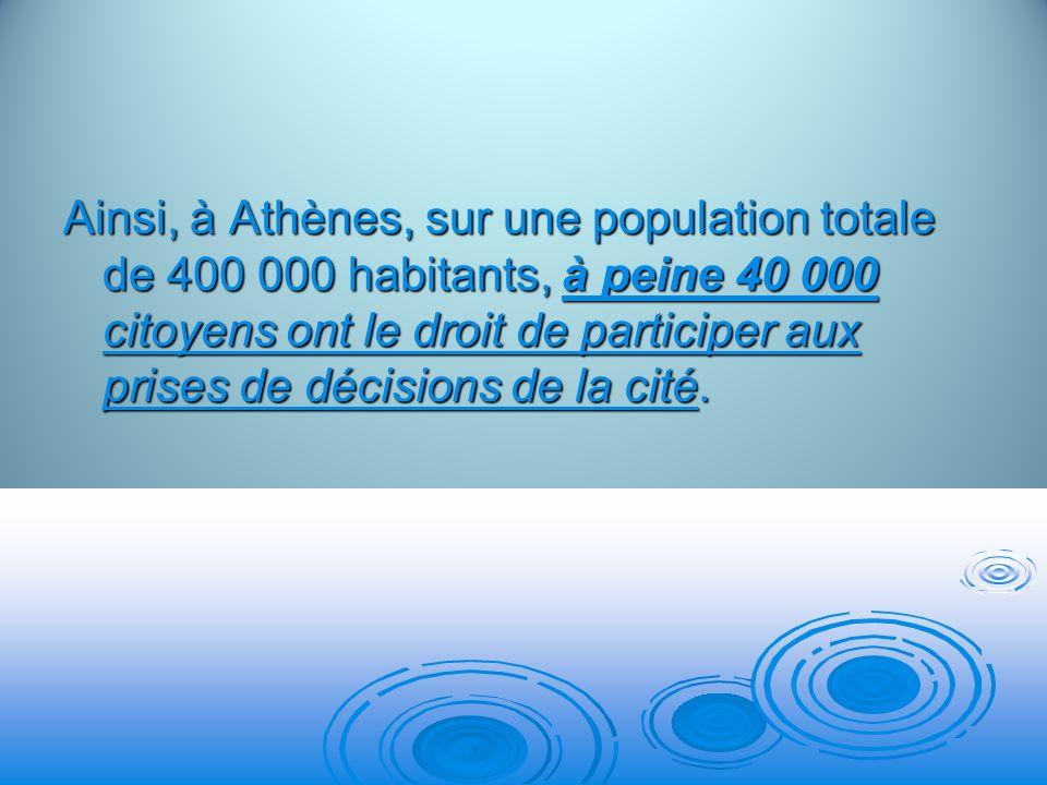 Ainsi, à Athènes, sur une population totale de 400 000 habitants, à peine 40 000 citoyens ont le droit de participer aux prises de décisions de la cité.