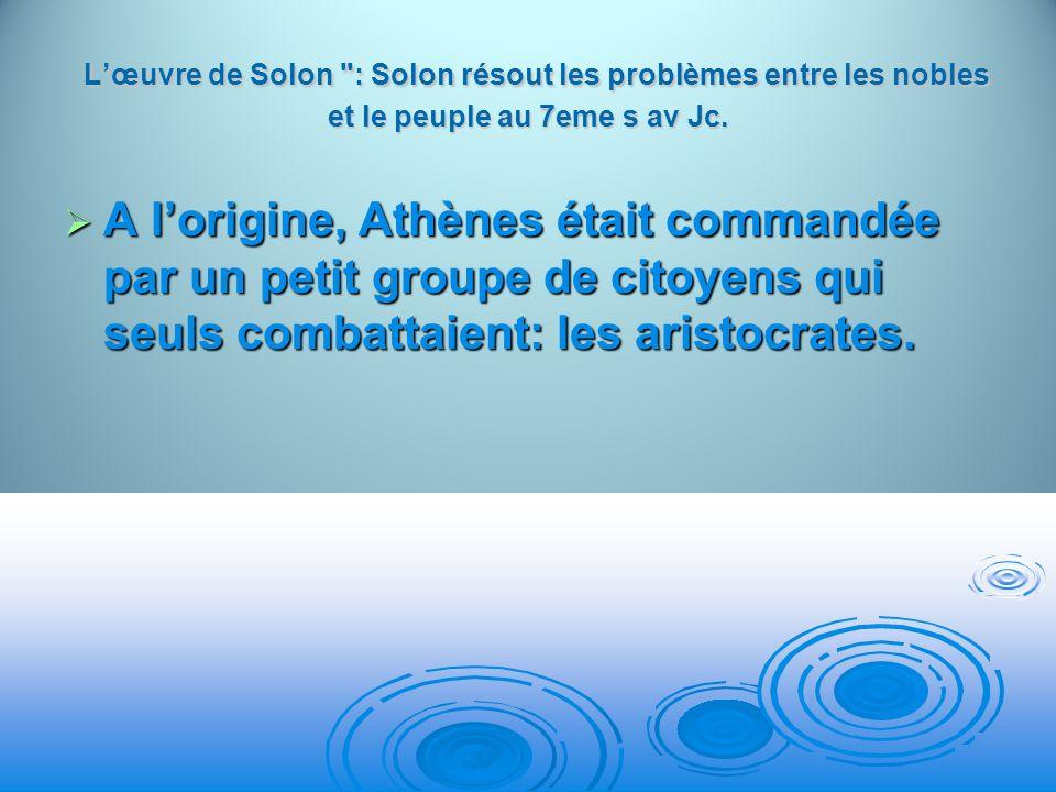 L'œuvre de Solon : Solon résout les problèmes entre les nobles et le peuple au 7eme s av Jc.