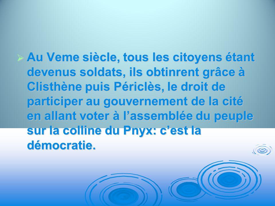 Au Veme siècle, tous les citoyens étant devenus soldats, ils obtinrent grâce à Clisthène puis Périclès, le droit de participer au gouvernement de la cité en allant voter à l'assemblée du peuple sur la colline du Pnyx: c'est la démocratie.