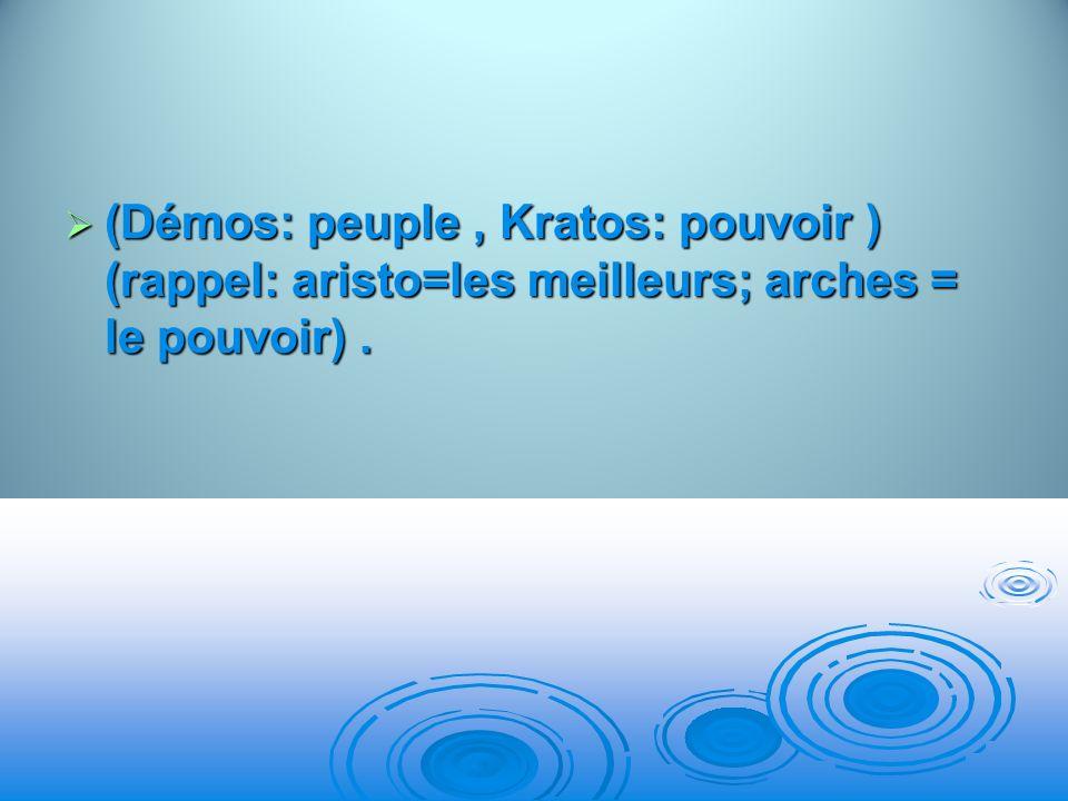 (Démos: peuple , Kratos: pouvoir ) (rappel: aristo=les meilleurs; arches = le pouvoir) .
