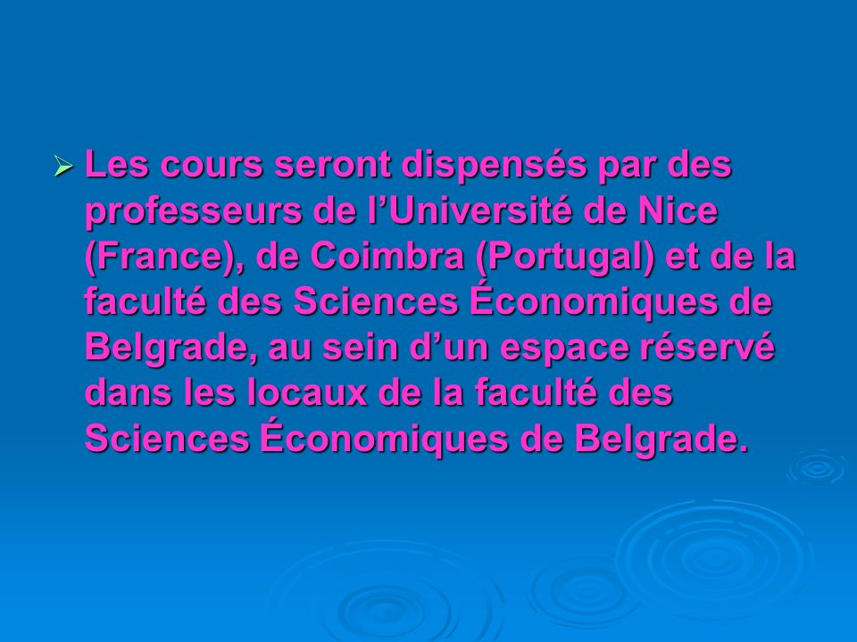 Les cours seront dispensés par des professeurs de l'Université de Nice (France), de Coimbra (Portugal) et de la faculté des Sciences Économiques de Belgrade, au sein d'un espace réservé dans les locaux de la faculté des Sciences Économiques de Belgrade.
