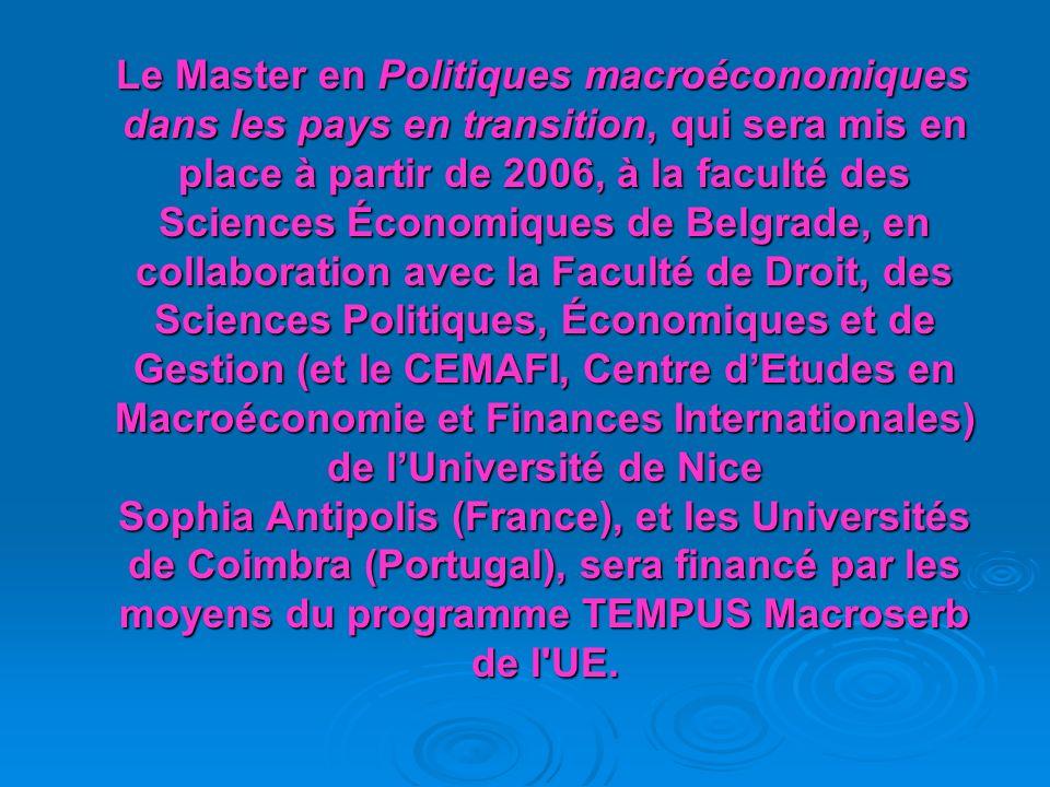 Le Master en Politiques macroéconomiques dans les pays en transition, qui sera mis en place à partir de 2006, à la faculté des Sciences Économiques de Belgrade, en collaboration avec la Faculté de Droit, des Sciences Politiques, Économiques et de Gestion (et le CEMAFI, Centre d'Etudes en Macroéconomie et Finances Internationales) de l'Université de Nice Sophia Antipolis (France), et les Universités de Coimbra (Portugal), sera financé par les moyens du programme TEMPUS Macroserb de l UE.