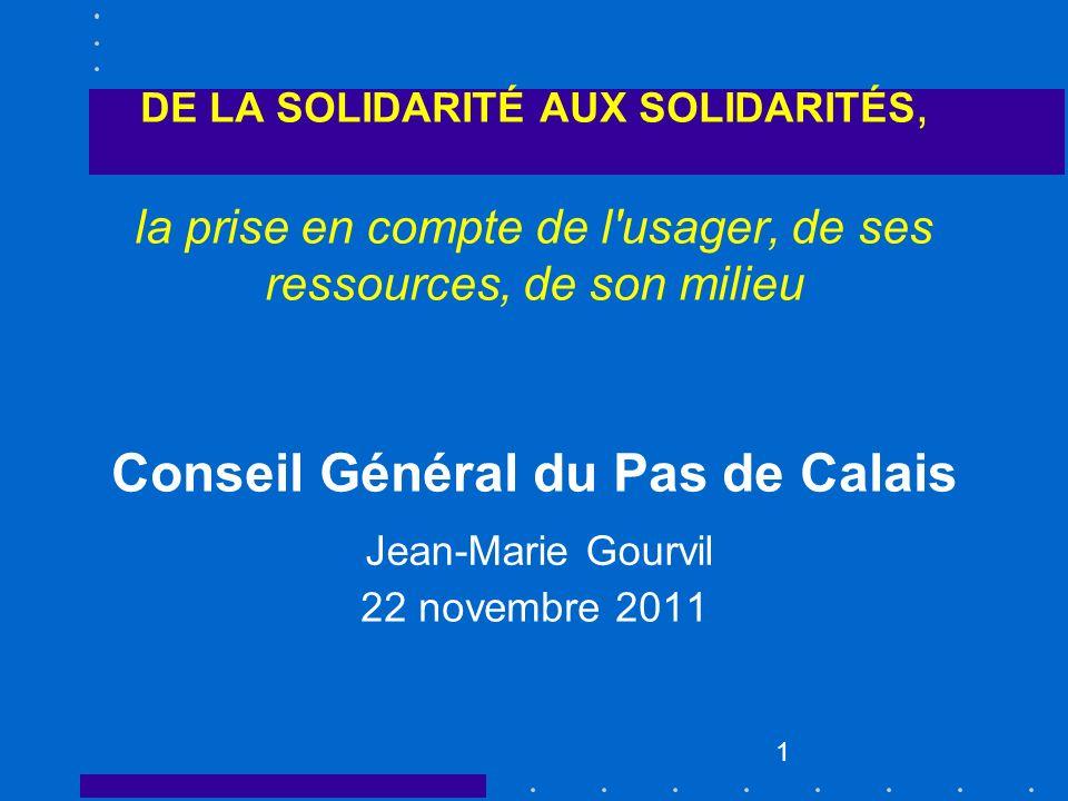 DE LA SOLIDARITÉ AUX SOLIDARITÉS, la prise en compte de l usager, de ses ressources, de son milieu Conseil Général du Pas de Calais 22 novembre 2011