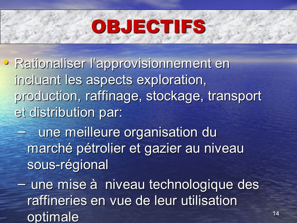 OBJECTIFS Rationaliser l'approvisionnement en incluant les aspects exploration, production, raffinage, stockage, transport et distribution par: