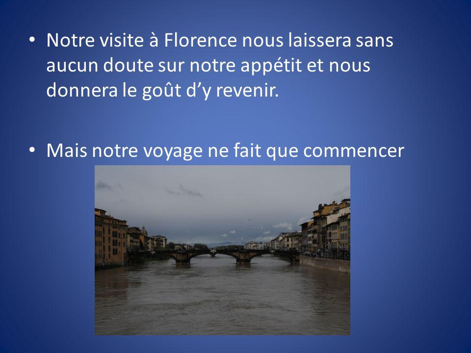Notre visite à Florence nous laissera sans aucun doute sur notre appétit et nous donnera le goût d'y revenir.