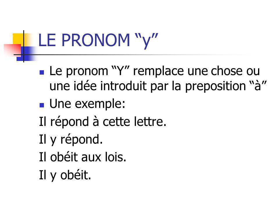 LE PRONOM y Le pronom Y remplace une chose ou une idée introduit par la preposition à Une exemple: