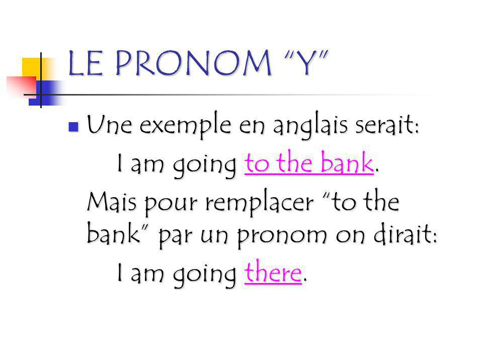LE PRONOM Y Une exemple en anglais serait: I am going to the bank.