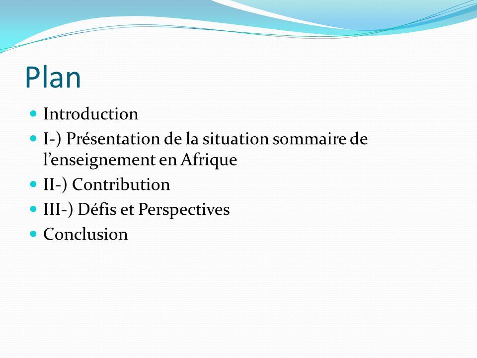 Plan Introduction. I-) Présentation de la situation sommaire de l'enseignement en Afrique. II-) Contribution.