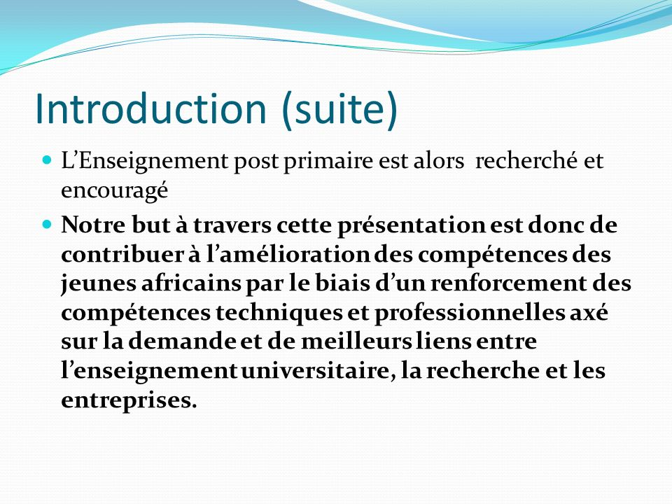 Introduction (suite) L'Enseignement post primaire est alors recherché et encouragé.