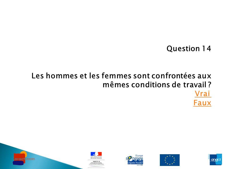 Question 14 Les hommes et les femmes sont confrontées aux mêmes conditions de travail .