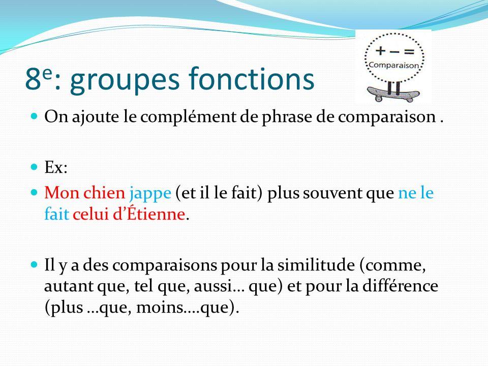 8e: groupes fonctions On ajoute le complément de phrase de comparaison . Ex: