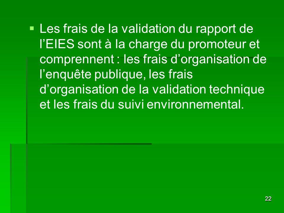 Les frais de la validation du rapport de l'EIES sont à la charge du promoteur et comprennent : les frais d'organisation de l'enquête publique, les frais d'organisation de la validation technique et les frais du suivi environnemental.
