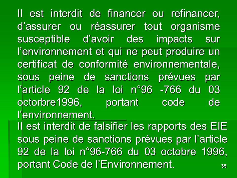 Il est interdit de financer ou refinancer, d'assurer ou réassurer tout organisme susceptible d'avoir des impacts sur l'environnement et qui ne peut produire un certificat de conformité environnementale, sous peine de sanctions prévues par l'article 92 de la loi n°96 -766 du 03 octorbre1996, portant code de l'environnement.
