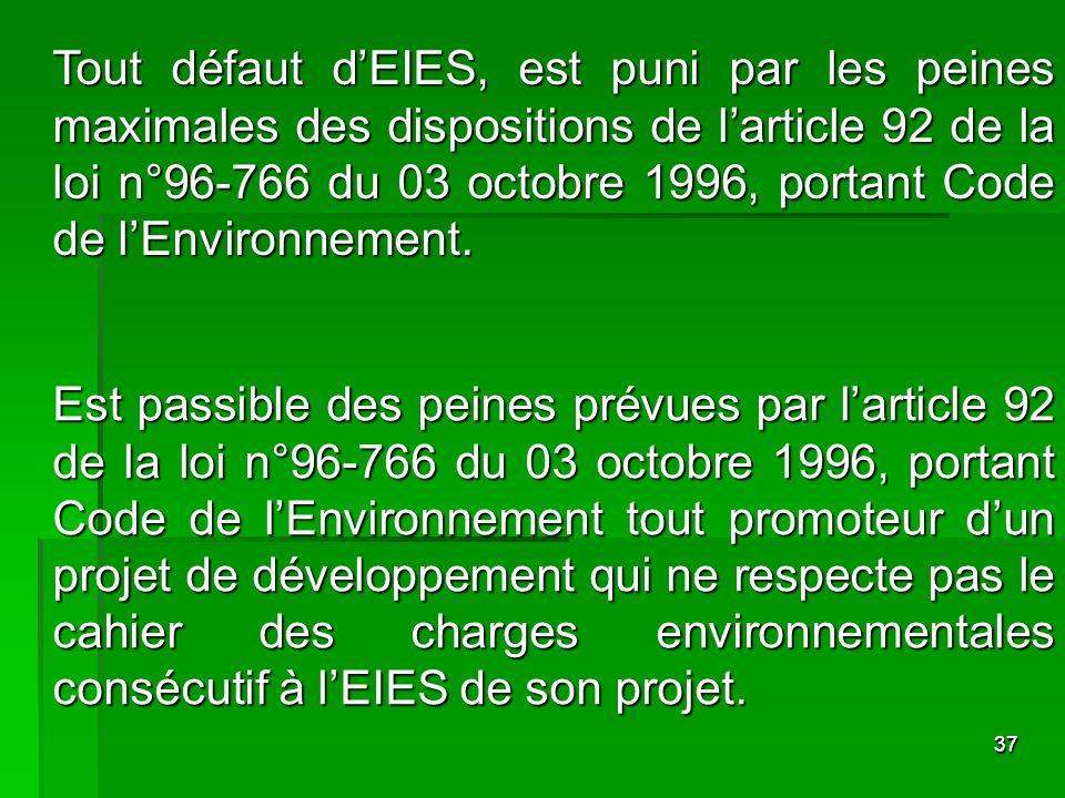 Tout défaut d'EIES, est puni par les peines maximales des dispositions de l'article 92 de la loi n°96-766 du 03 octobre 1996, portant Code de l'Environnement.