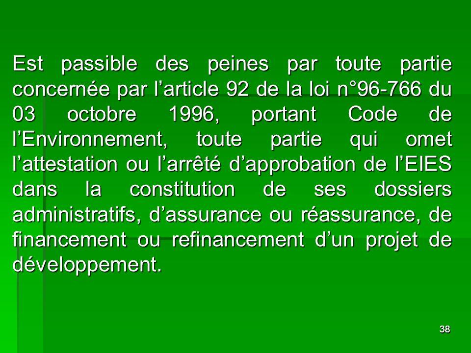 Est passible des peines par toute partie concernée par l'article 92 de la loi n°96-766 du 03 octobre 1996, portant Code de l'Environnement, toute partie qui omet l'attestation ou l'arrêté d'approbation de l'EIES dans la constitution de ses dossiers administratifs, d'assurance ou réassurance, de financement ou refinancement d'un projet de développement.