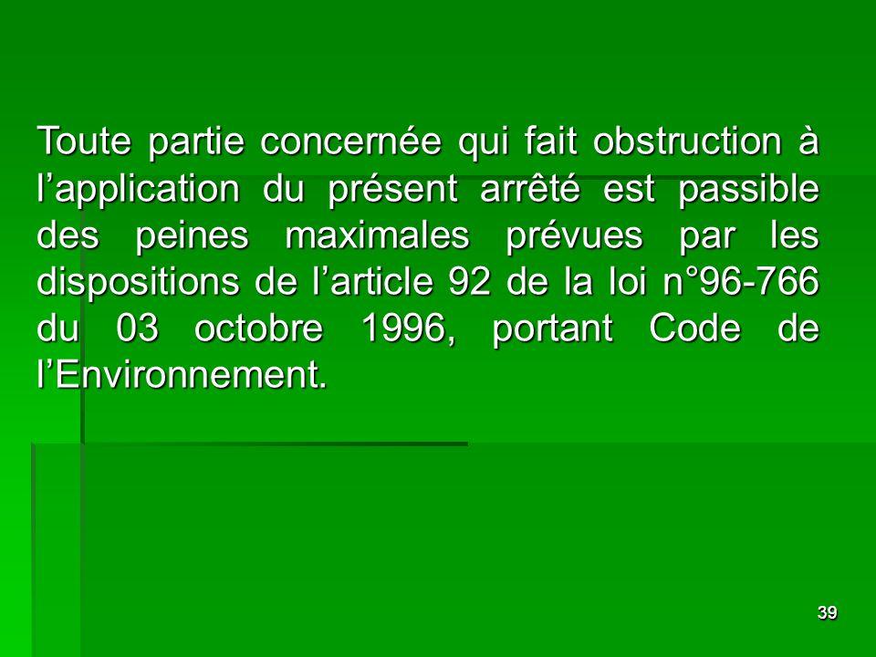 Toute partie concernée qui fait obstruction à l'application du présent arrêté est passible des peines maximales prévues par les dispositions de l'article 92 de la loi n°96-766 du 03 octobre 1996, portant Code de l'Environnement.