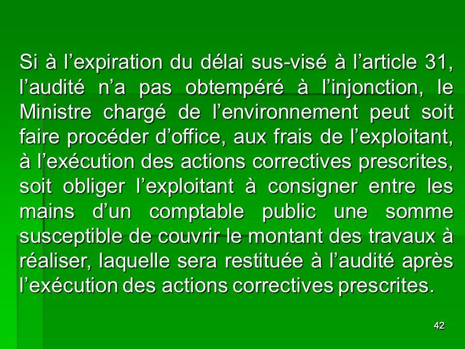 Si à l'expiration du délai sus-visé à l'article 31, l'audité n'a pas obtempéré à l'injonction, le Ministre chargé de l'environnement peut soit faire procéder d'office, aux frais de l'exploitant, à l'exécution des actions correctives prescrites, soit obliger l'exploitant à consigner entre les mains d'un comptable public une somme susceptible de couvrir le montant des travaux à réaliser, laquelle sera restituée à l'audité après l'exécution des actions correctives prescrites.