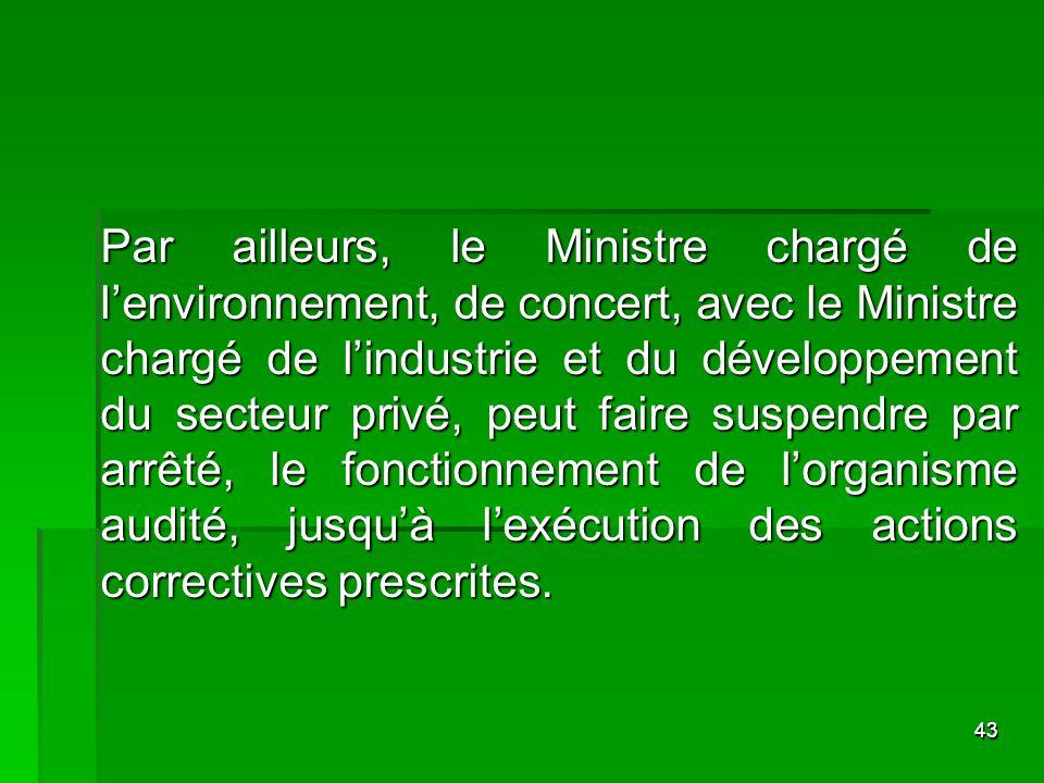Par ailleurs, le Ministre chargé de l'environnement, de concert, avec le Ministre chargé de l'industrie et du développement du secteur privé, peut faire suspendre par arrêté, le fonctionnement de l'organisme audité, jusqu'à l'exécution des actions correctives prescrites.