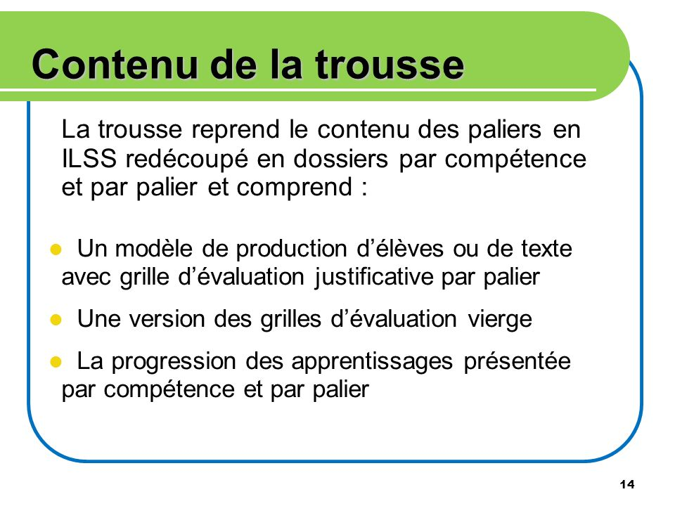 Contenu de la trousseLa trousse reprend le contenu des paliers en ILSS redécoupé en dossiers par compétence et par palier et comprend :