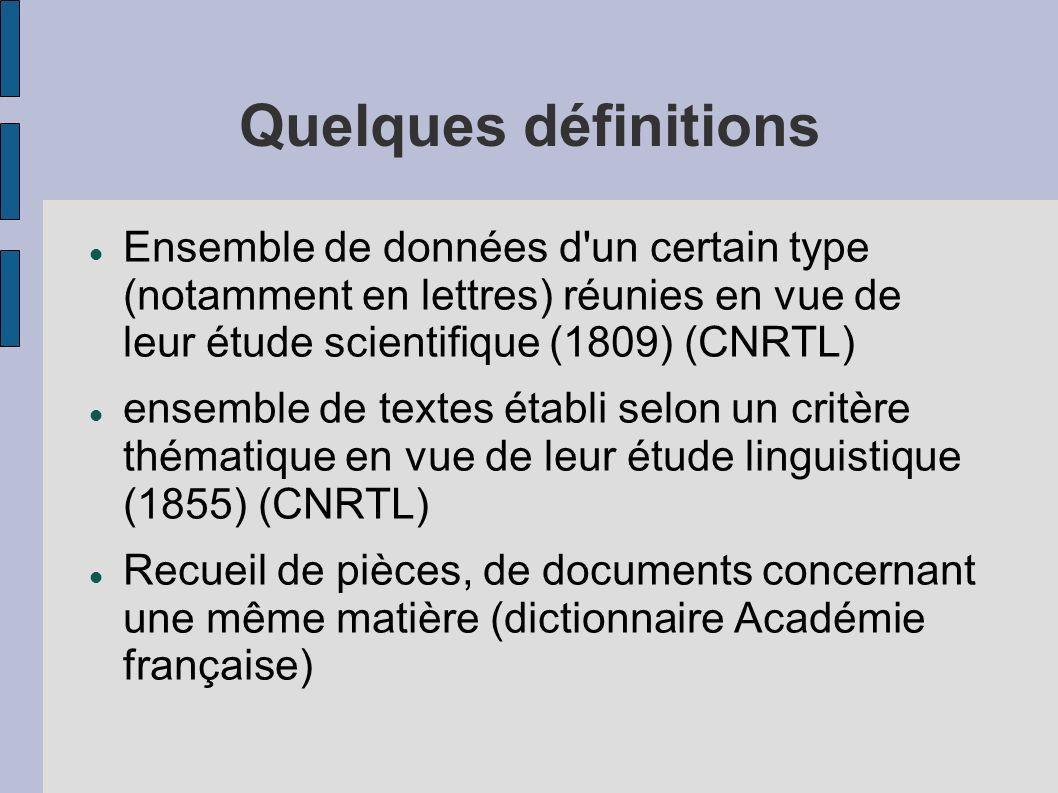 Quelques définitions Ensemble de données d un certain type (notamment en lettres) réunies en vue de leur étude scientifique (1809) (CNRTL)