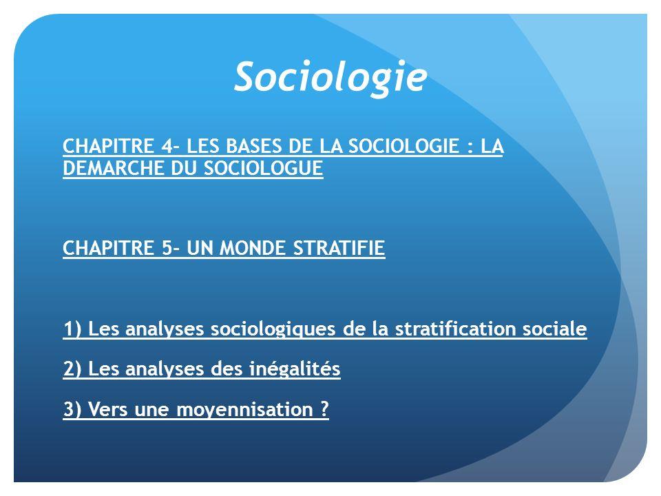 Sociologie CHAPITRE 4- LES BASES DE LA SOCIOLOGIE : LA DEMARCHE DU SOCIOLOGUE. CHAPITRE 5- UN MONDE STRATIFIE.