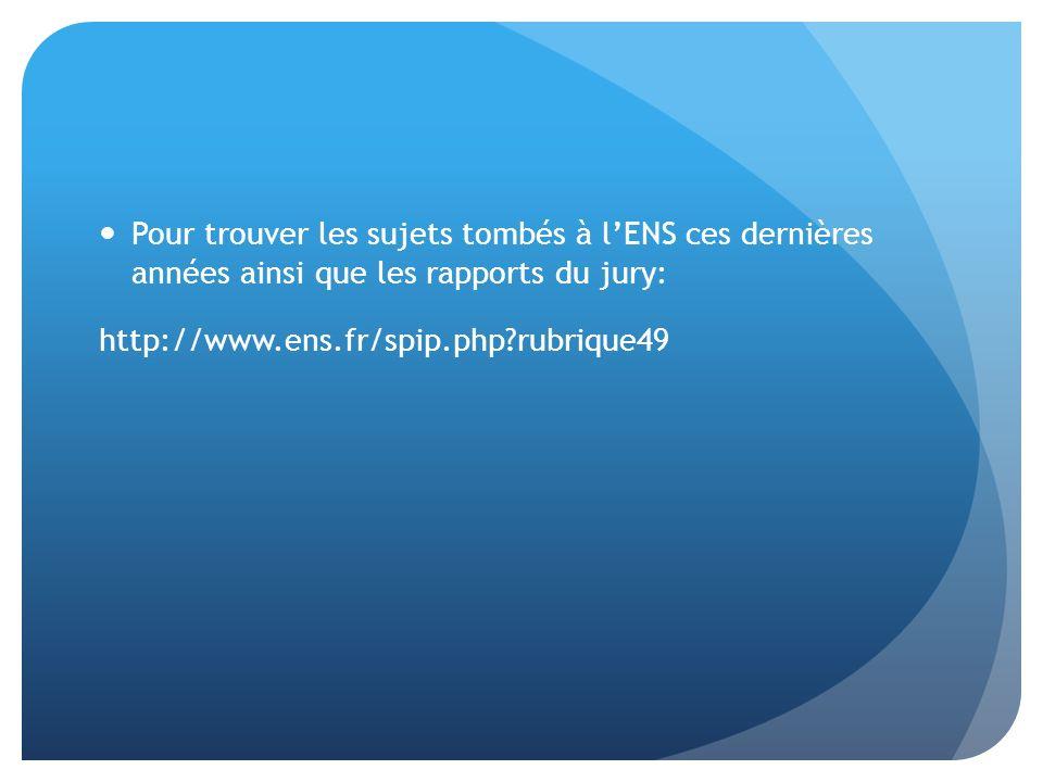 Pour trouver les sujets tombés à l'ENS ces dernières années ainsi que les rapports du jury: