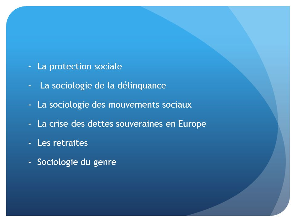 La protection sociale La sociologie de la délinquance. La sociologie des mouvements sociaux. La crise des dettes souveraines en Europe.