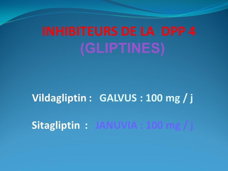 INHIBITEURS DE LA DPP 4 (GLIPTINES) Vildagliptin : GALVUS : 100 mg / j Sitagliptin : JANUVIA : 100 mg / j