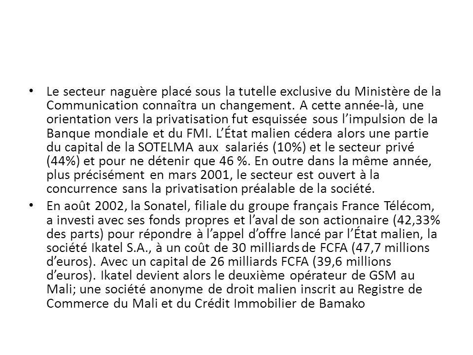 Le secteur naguère placé sous la tutelle exclusive du Ministère de la Communication connaîtra un changement. A cette année-là, une orientation vers la privatisation fut esquissée sous l'impulsion de la Banque mondiale et du FMI. L'État malien cédera alors une partie du capital de la SOTELMA aux salariés (10%) et le secteur privé (44%) et pour ne détenir que 46 %. En outre dans la même année, plus précisément en mars 2001, le secteur est ouvert à la concurrence sans la privatisation préalable de la société.