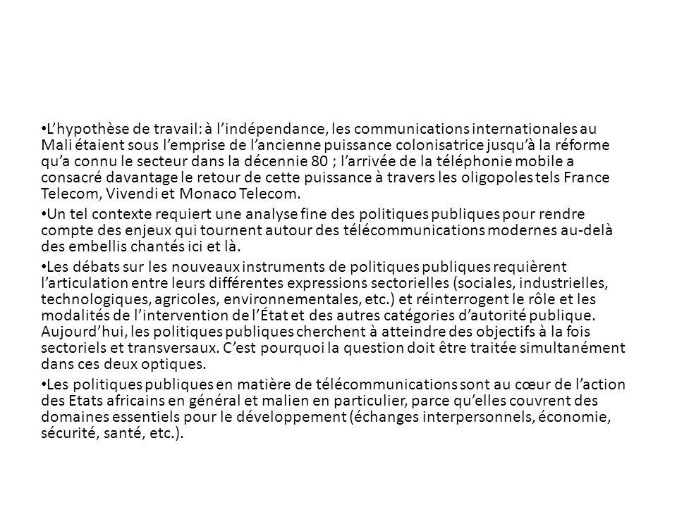 L'hypothèse de travail: à l'indépendance, les communications internationales au Mali étaient sous l'emprise de l'ancienne puissance colonisatrice jusqu'à la réforme qu'a connu le secteur dans la décennie 80 ; l'arrivée de la téléphonie mobile a consacré davantage le retour de cette puissance à travers les oligopoles tels France Telecom, Vivendi et Monaco Telecom.