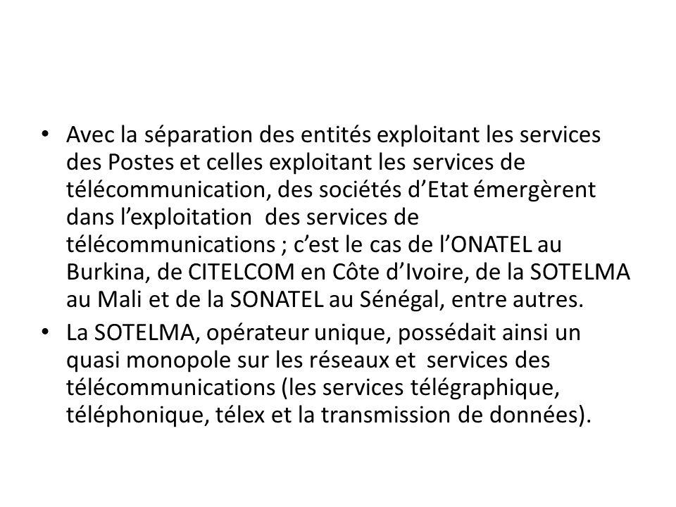 Avec la séparation des entités exploitant les services des Postes et celles exploitant les services de télécommunication, des sociétés d'Etat émergèrent dans l'exploitation des services de télécommunications ; c'est le cas de l'ONATEL au Burkina, de CITELCOM en Côte d'Ivoire, de la SOTELMA au Mali et de la SONATEL au Sénégal, entre autres.