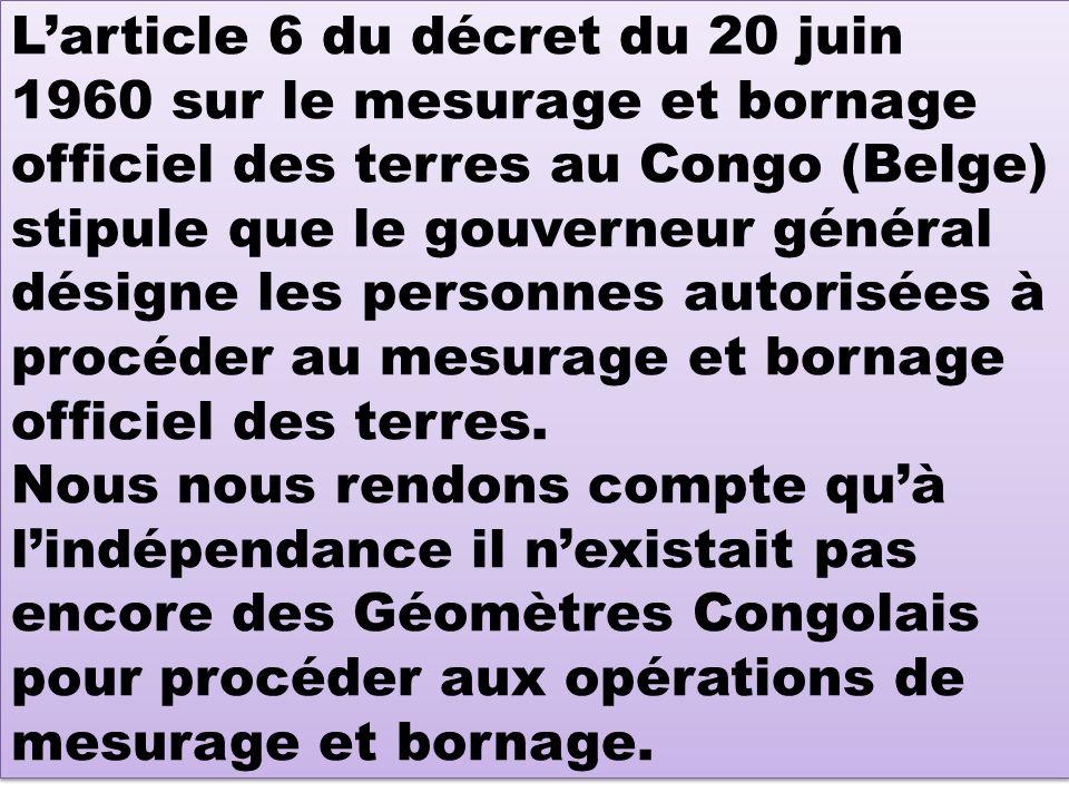 L'article 6 du décret du 20 juin 1960 sur le mesurage et bornage officiel des terres au Congo (Belge) stipule que le gouverneur général désigne les personnes autorisées à procéder au mesurage et bornage officiel des terres.