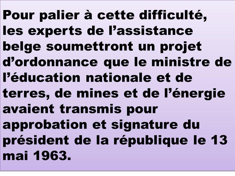 Pour palier à cette difficulté, les experts de l'assistance belge soumettront un projet d'ordonnance que le ministre de l'éducation nationale et de terres, de mines et de l'énergie avaient transmis pour approbation et signature du président de la république le 13 mai 1963.