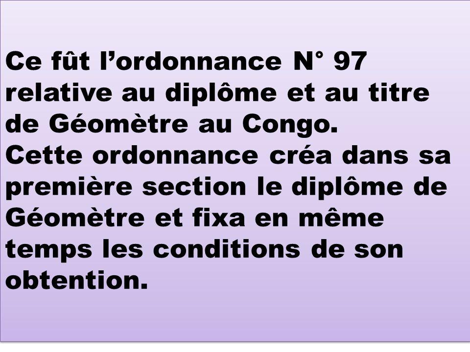 Ce fût l'ordonnance N° 97 relative au diplôme et au titre de Géomètre au Congo.
