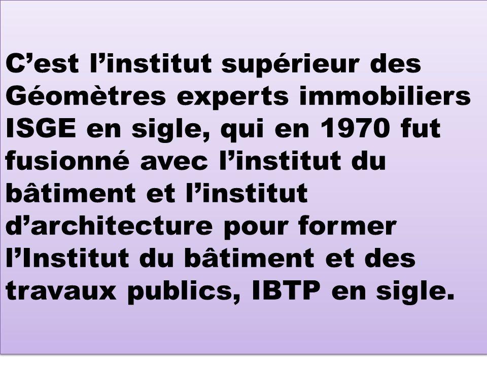 C'est l'institut supérieur des Géomètres experts immobiliers ISGE en sigle, qui en 1970 fut fusionné avec l'institut du bâtiment et l'institut d'architecture pour former l'Institut du bâtiment et des travaux publics, IBTP en sigle.