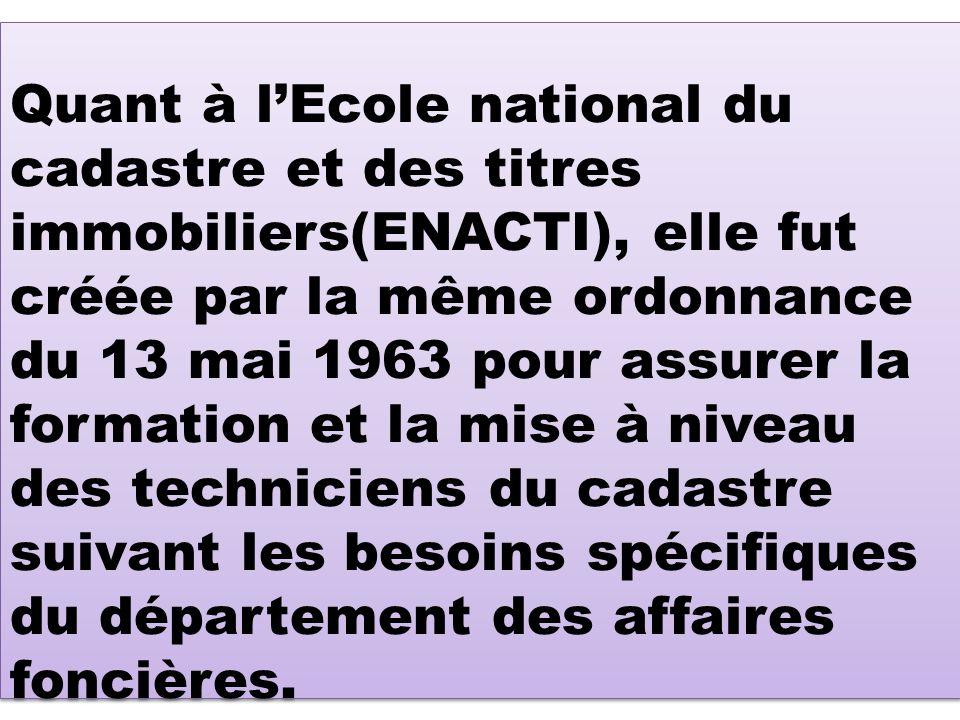 Quant à l'Ecole national du cadastre et des titres immobiliers(ENACTI), elle fut créée par la même ordonnance du 13 mai 1963 pour assurer la formation et la mise à niveau des techniciens du cadastre suivant les besoins spécifiques du département des affaires foncières.