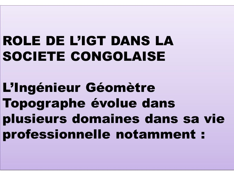ROLE DE L'IGT DANS LA SOCIETE CONGOLAISE L'Ingénieur Géomètre Topographe évolue dans plusieurs domaines dans sa vie professionnelle notamment :