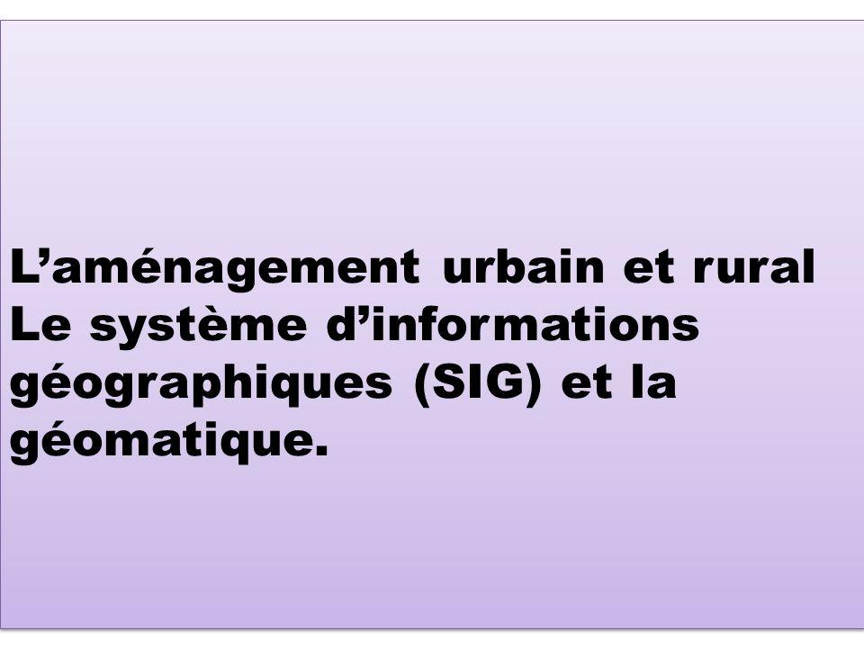L'aménagement urbain et rural Le système d'informations géographiques (SIG) et la géomatique.