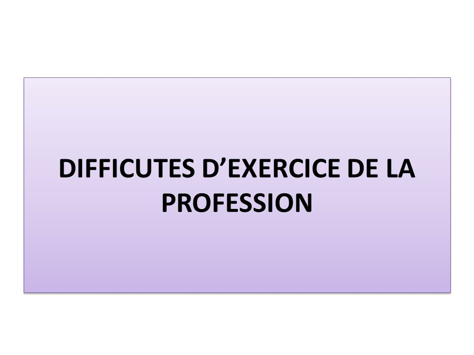 DIFFICUTES D'EXERCICE DE LA PROFESSION