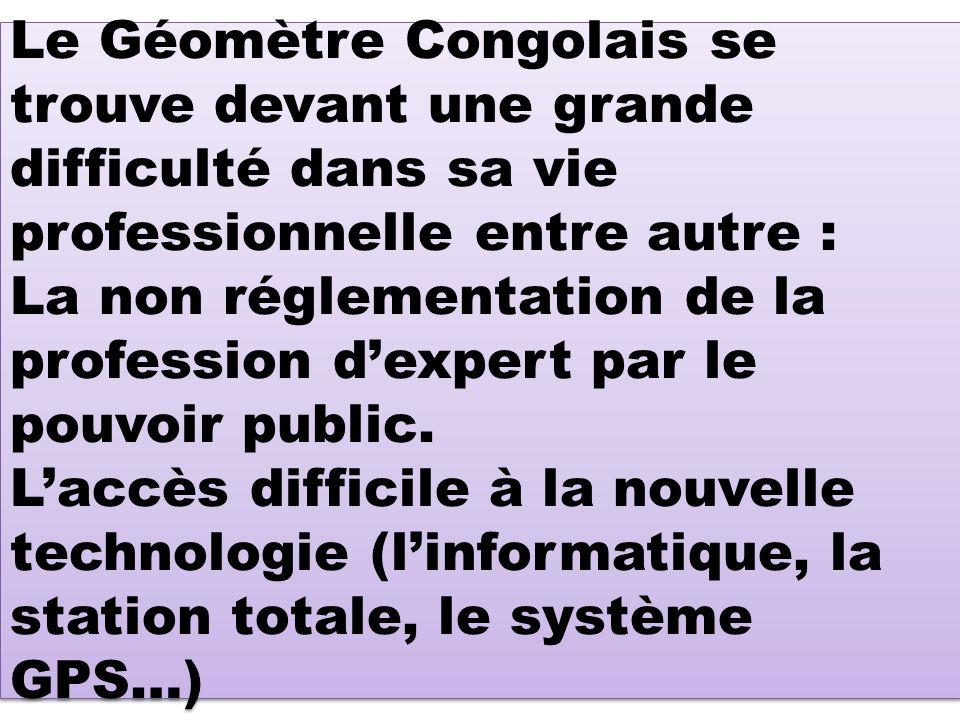 Le Géomètre Congolais se trouve devant une grande difficulté dans sa vie professionnelle entre autre : La non réglementation de la profession d'expert par le pouvoir public.