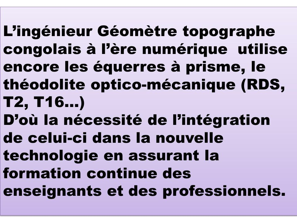L'ingénieur Géomètre topographe congolais à l'ère numérique utilise encore les équerres à prisme, le théodolite optico-mécanique (RDS, T2, T16…) D'où la nécessité de l'intégration de celui-ci dans la nouvelle technologie en assurant la formation continue des enseignants et des professionnels.