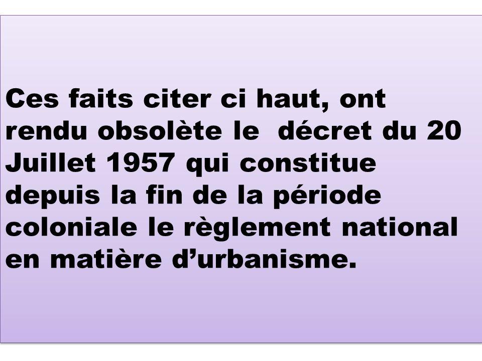 Ces faits citer ci haut, ont rendu obsolète le décret du 20 Juillet 1957 qui constitue depuis la fin de la période coloniale le règlement national en matière d'urbanisme.