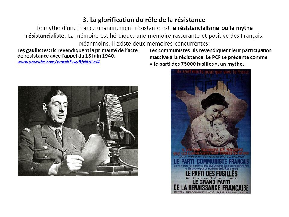 3. La glorification du rôle de la résistance Le mythe d'une France unanimement résistante est le résistancialisme ou le mythe résistancialiste. La mémoire est héroïque, une mémoire rassurante et positive des Français. Néanmoins, il existe deux mémoires concurrentes:
