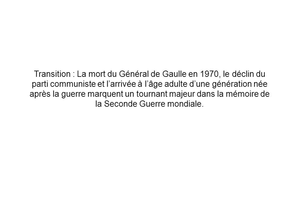 Transition : La mort du Général de Gaulle en 1970, le déclin du parti communiste et l'arrivée à l'âge adulte d'une génération née après la guerre marquent un tournant majeur dans la mémoire de la Seconde Guerre mondiale.