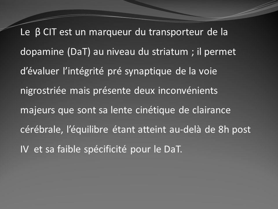 Le β CIT est un marqueur du transporteur de la dopamine (DaT) au niveau du striatum ; il permet d'évaluer l'intégrité pré synaptique de la voie nigrostriée mais présente deux inconvénients majeurs que sont sa lente cinétique de clairance cérébrale, l'équilibre étant atteint au-delà de 8h post IV et sa faible spécificité pour le DaT.