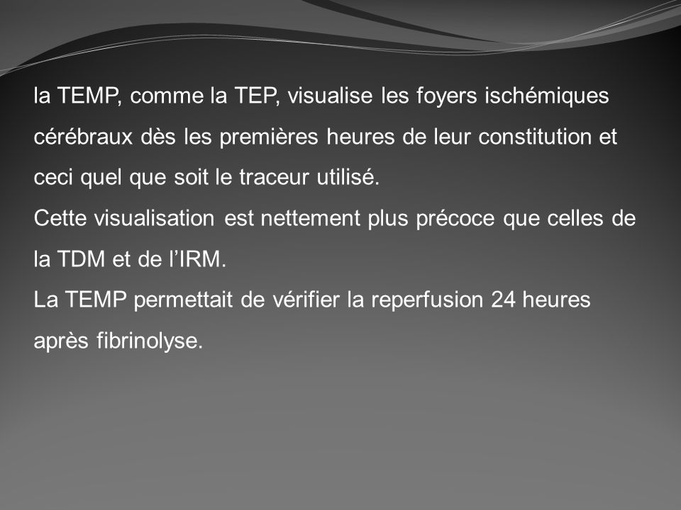 la TEMP, comme la TEP, visualise les foyers ischémiques cérébraux dès les premières heures de leur constitution et ceci quel que soit le traceur utilisé.